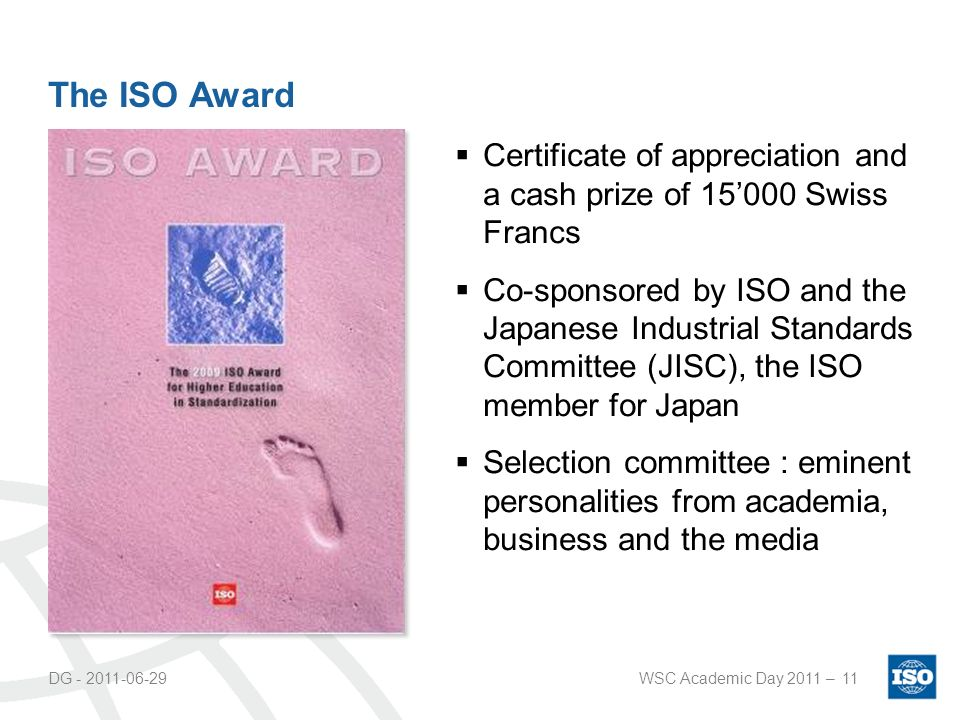 DG - 2011-06-29WSC Academic Day 2011 –11 The ISO Award Certificate of appreciation and a cash prize of 15000 Swiss Francs Co-sponsored by ISO and the Japanese Industrial Standards Committee (JISC), the ISO member for Japan Selection committee : eminent personalities from academia, business and the media