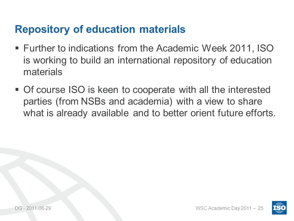 Repository of education materials Further to indications from the Academic Week 2011, ISO is working to build an international repository of education materials Of course ISO is keen to cooperate with all the interested parties (from NSBs and academia) with a view to share what is already available and to better orient future efforts.