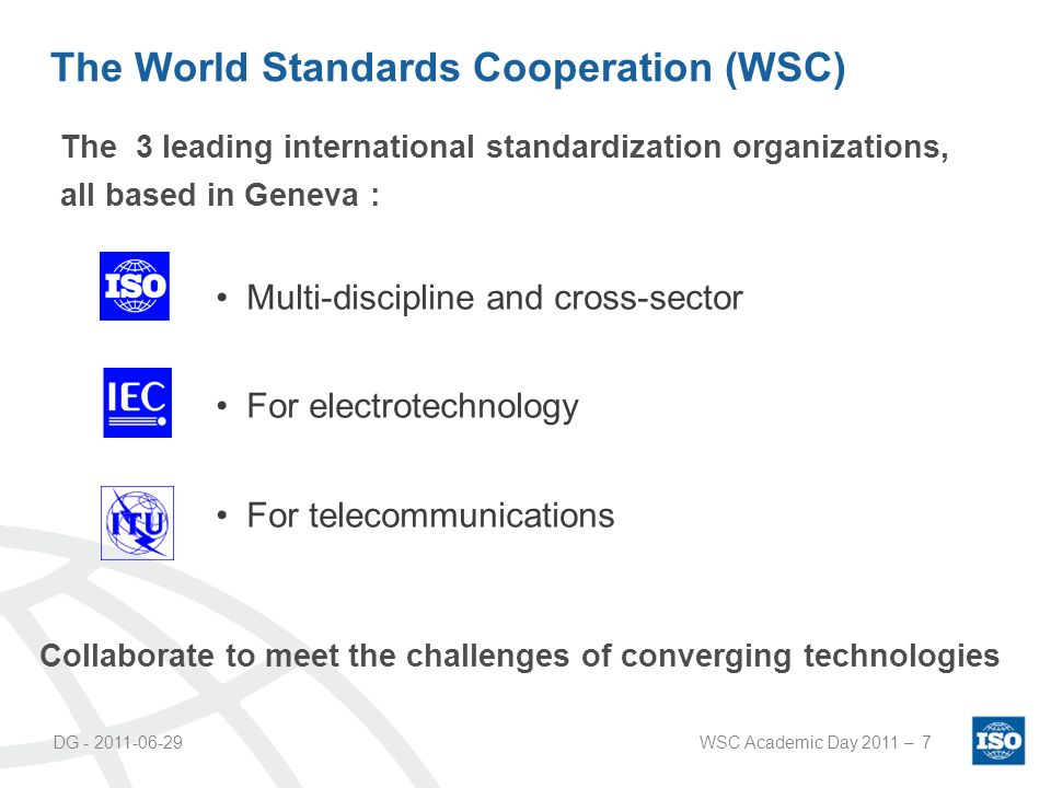 DG - 2011-06-29WSC Academic Day 2011 –7 The World Standards Cooperation (WSC) Multi-discipline and cross-sector For electrotechnology For telecommunications The 3 leading international standardization organizations, all based in Geneva : Collaborate to meet the challenges of converging technologies