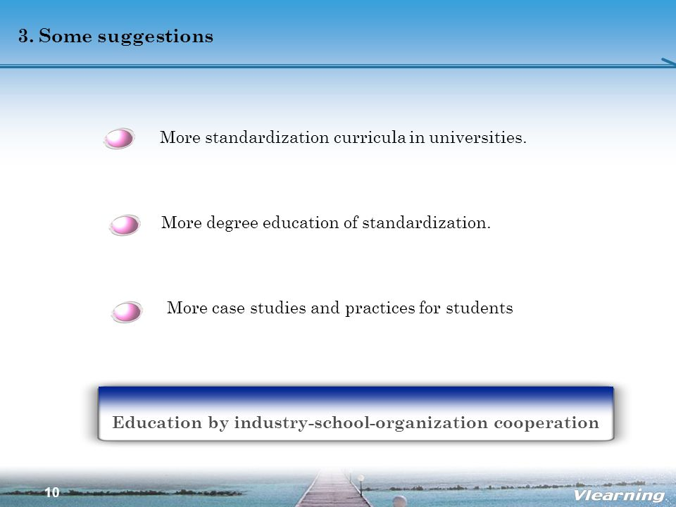 10 3. Some suggestions Education by industry-school-organization cooperation More standardization curricula in universities. More degree education of