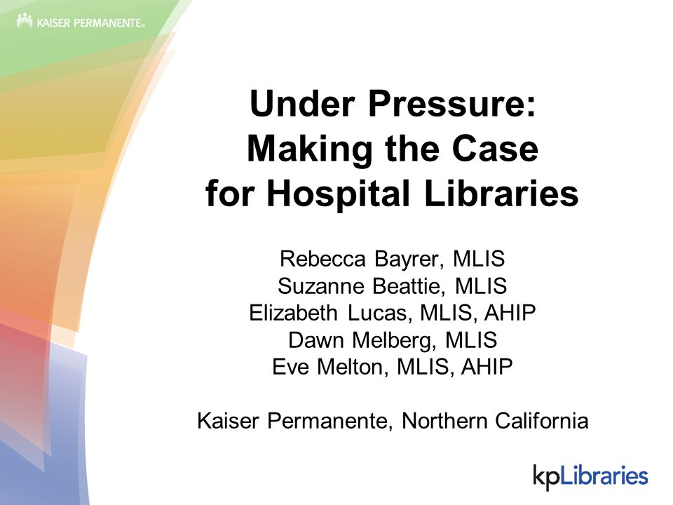 Under Pressure: Making the Case for Hospital Libraries Rebecca Bayrer, MLIS Suzanne Beattie, MLIS Elizabeth Lucas, MLIS, AHIP Dawn Melberg, MLIS Eve M