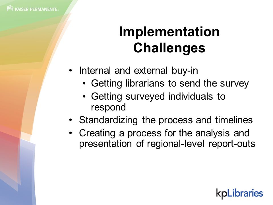 Implementation Challenges Internal and external buy-in Getting librarians to send the survey Getting surveyed individuals to respond Standardizing the