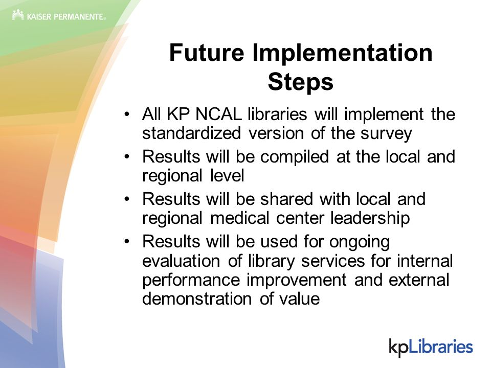 Future Implementation Steps All KP NCAL libraries will implement the standardized version of the survey Results will be compiled at the local and regi