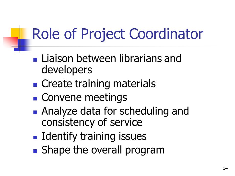 14 Role of Project Coordinator Liaison between librarians and developers Create training materials Convene meetings Analyze data for scheduling and consistency of service Identify training issues Shape the overall program