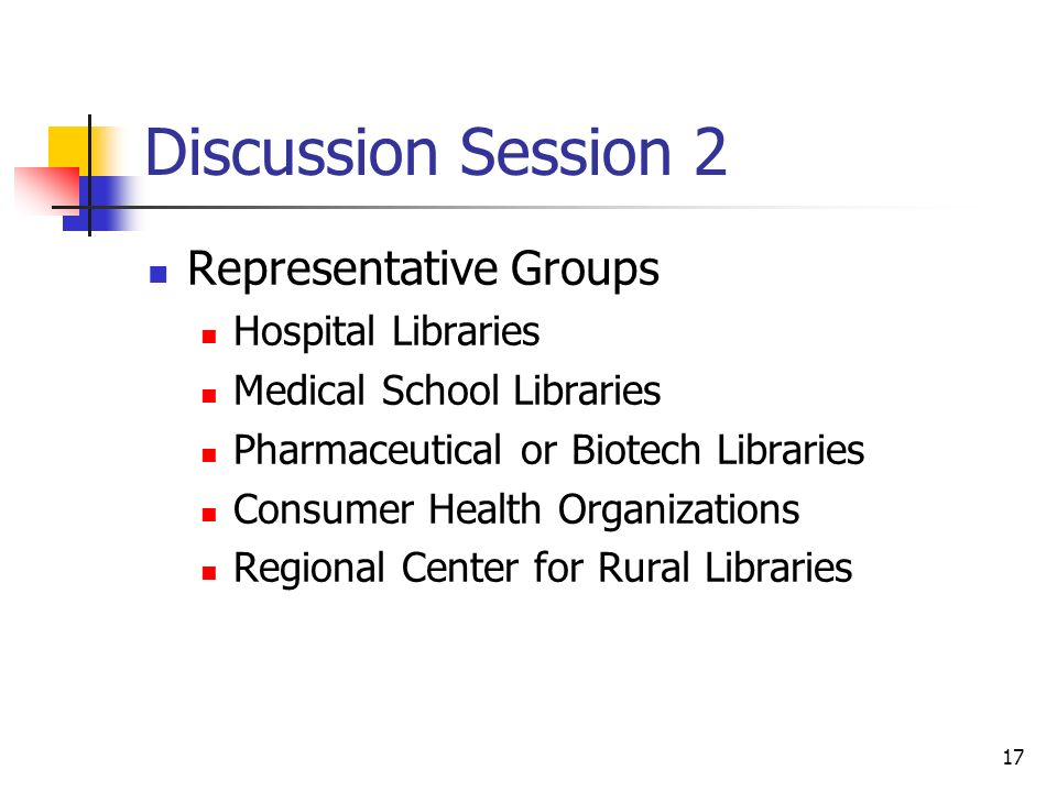 17 Discussion Session 2 Representative Groups Hospital Libraries Medical School Libraries Pharmaceutical or Biotech Libraries Consumer Health Organizations Regional Center for Rural Libraries