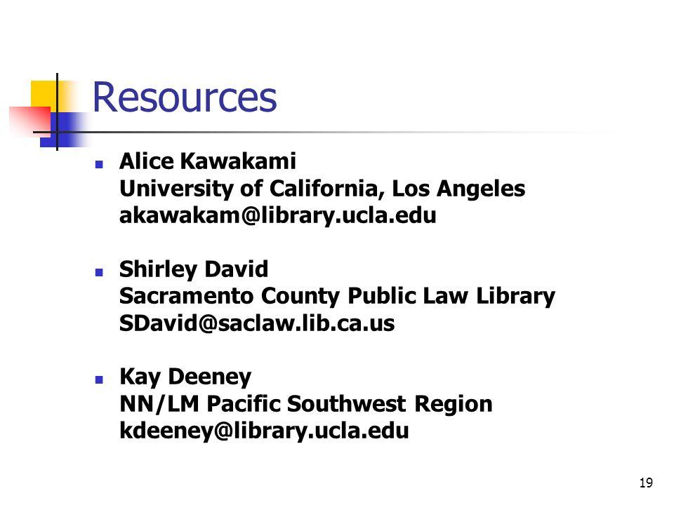 19 Resources Alice Kawakami University of California, Los Angeles akawakam@library.ucla.edu Shirley David Sacramento County Public Law Library SDavid@saclaw.lib.ca.us Kay Deeney NN/LM Pacific Southwest Region kdeeney@library.ucla.edu
