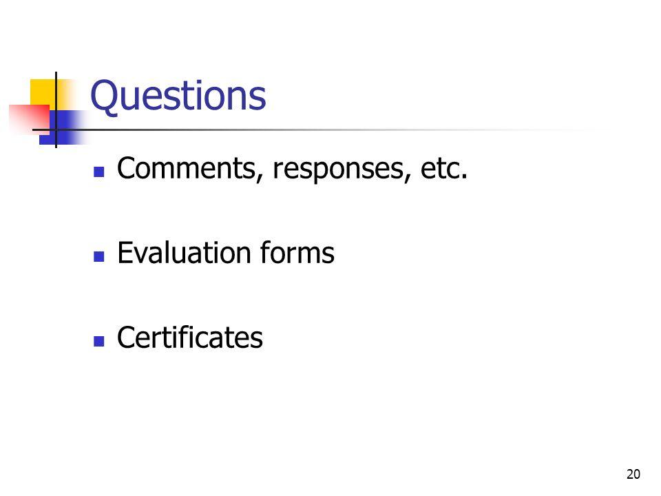 20 Questions Comments, responses, etc. Evaluation forms Certificates