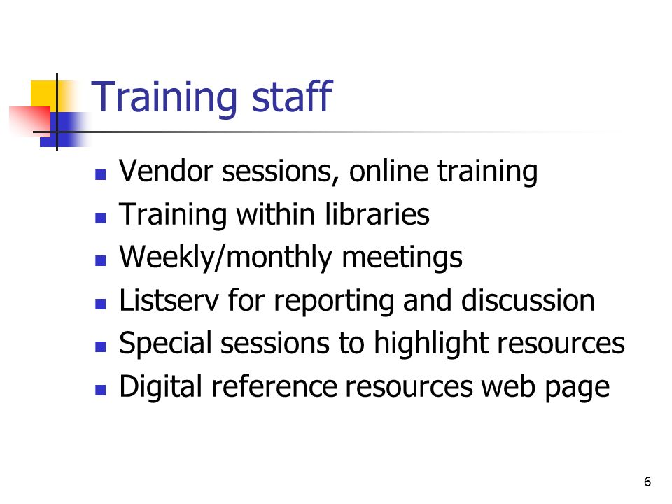 6 Training staff Vendor sessions, online training Training within libraries Weekly/monthly meetings Listserv for reporting and discussion Special sessions to highlight resources Digital reference resources web page