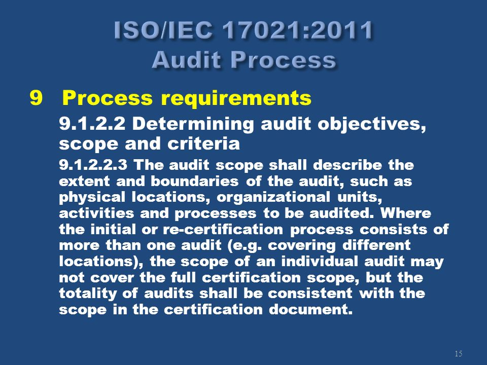 15 9Process requirements 9.1.2.2 Determining audit objectives, scope and criteria 9.1.2.2.3 The audit scope shall describe the extent and boundaries o
