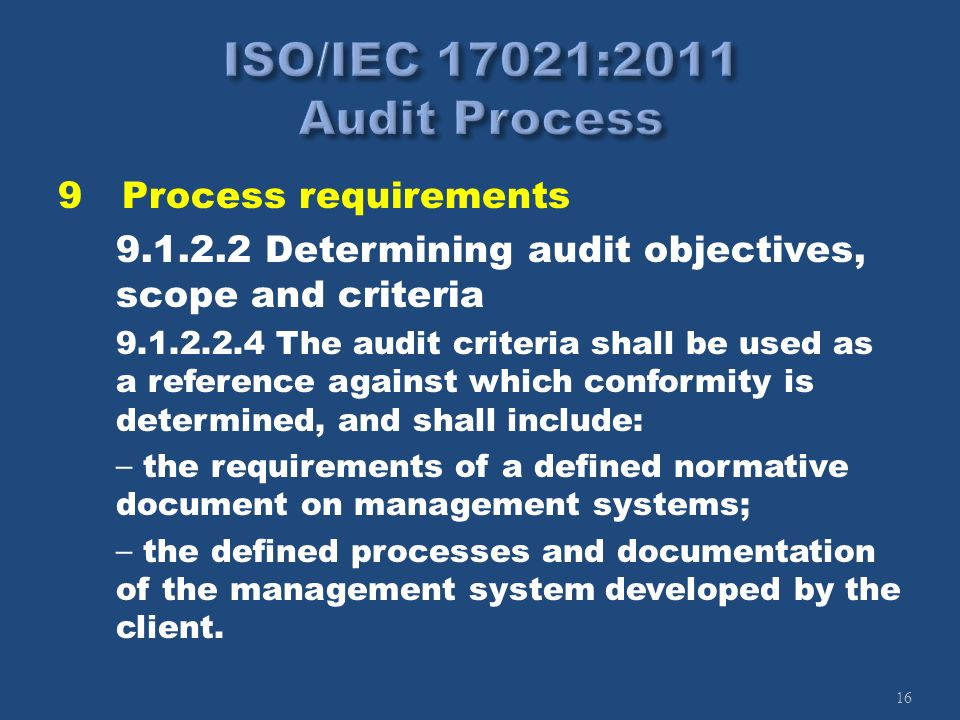16 9Process requirements 9.1.2.2 Determining audit objectives, scope and criteria 9.1.2.2.4 The audit criteria shall be used as a reference against wh