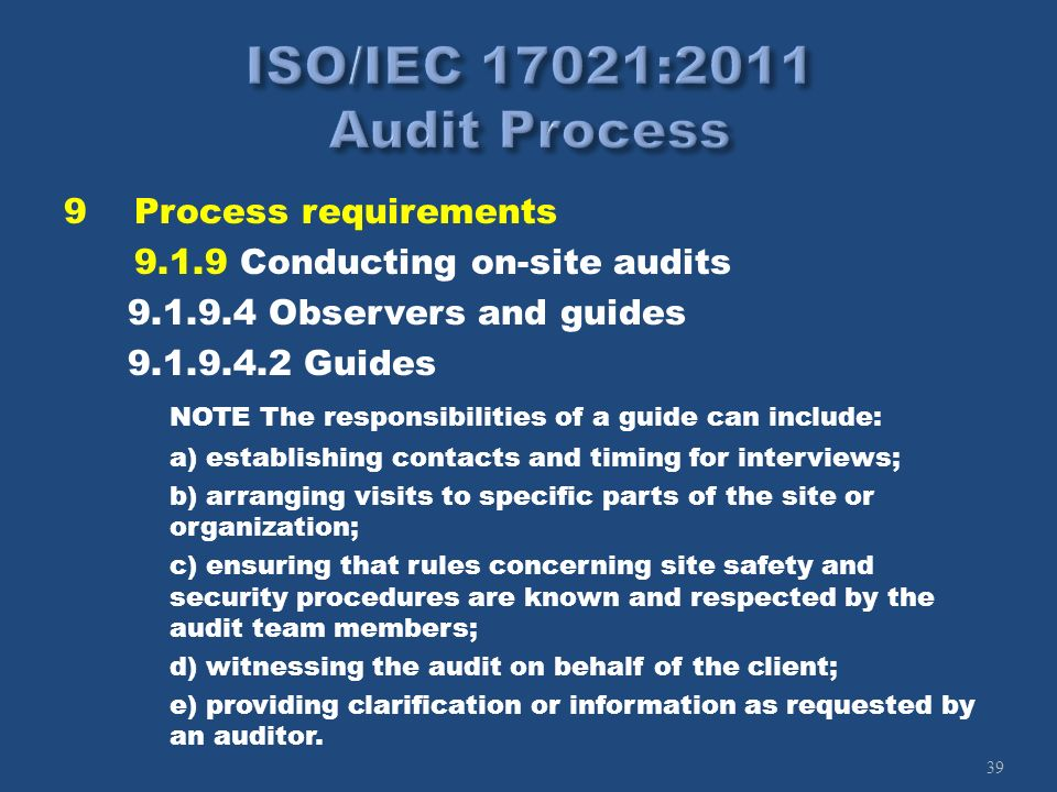 39 9Process requirements 9.1.9 Conducting on-site audits 9.1.9.4 Observers and guides 9.1.9.4.2 Guides NOTE The responsibilities of a guide can includ