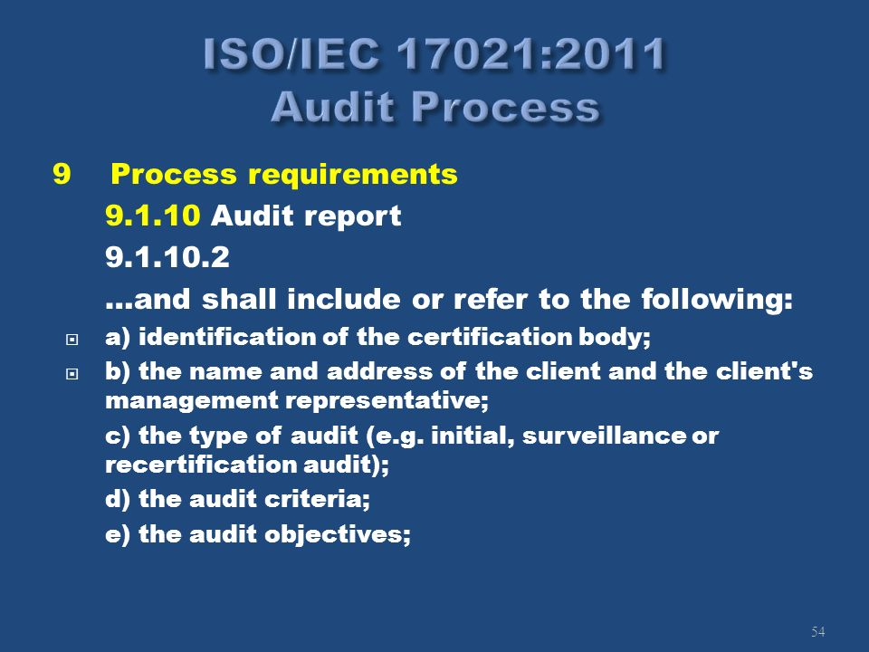 54 9Process requirements 9.1.10 Audit report 9.1.10.2 …and shall include or refer to the following: a) identification of the certification body; b) th