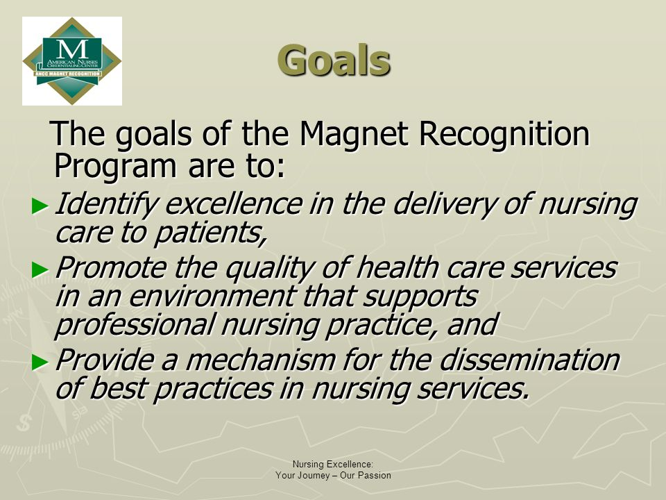 Nursing Excellence: Your Journey – Our Passion Goals The goals of the Magnet Recognition Program are to: The goals of the Magnet Recognition Program are to: Identify excellence in the delivery of nursing care to patients, Identify excellence in the delivery of nursing care to patients, Promote the quality of health care services in an environment that supports professional nursing practice, and Promote the quality of health care services in an environment that supports professional nursing practice, and Provide a mechanism for the dissemination of best practices in nursing services.