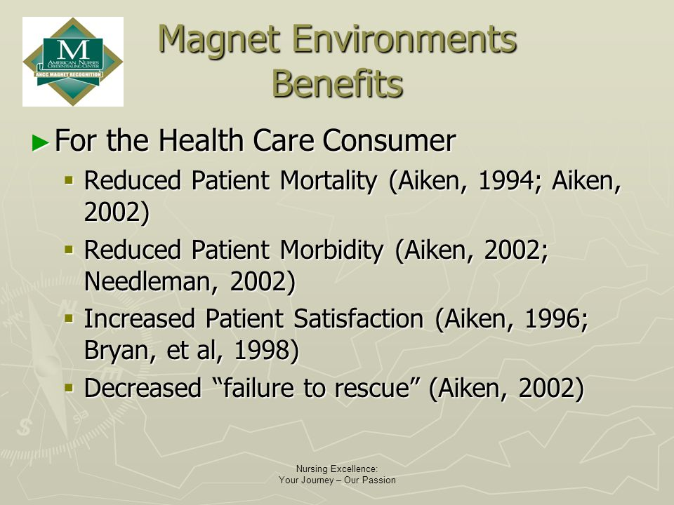 Nursing Excellence: Your Journey – Our Passion Magnet Environments Benefits For the Health Care Consumer For the Health Care Consumer Reduced Patient Mortality (Aiken, 1994; Aiken, 2002) Reduced Patient Mortality (Aiken, 1994; Aiken, 2002) Reduced Patient Morbidity (Aiken, 2002; Needleman, 2002) Reduced Patient Morbidity (Aiken, 2002; Needleman, 2002) Increased Patient Satisfaction (Aiken, 1996; Bryan, et al, 1998) Increased Patient Satisfaction (Aiken, 1996; Bryan, et al, 1998) Decreased failure to rescue (Aiken, 2002) Decreased failure to rescue (Aiken, 2002)