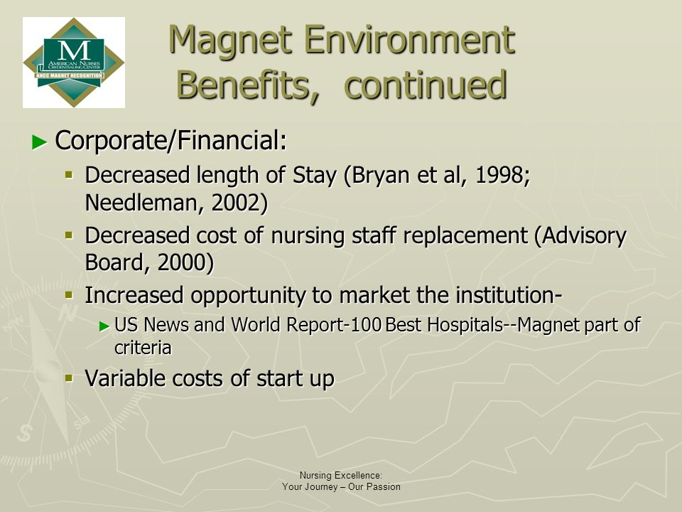 Nursing Excellence: Your Journey – Our Passion Magnet Environment Benefits, continued Corporate/Financial: Corporate/Financial: Decreased length of Stay (Bryan et al, 1998; Needleman, 2002) Decreased length of Stay (Bryan et al, 1998; Needleman, 2002) Decreased cost of nursing staff replacement (Advisory Board, 2000) Decreased cost of nursing staff replacement (Advisory Board, 2000) Increased opportunity to market the institution- Increased opportunity to market the institution- US News and World Report-100 Best Hospitals--Magnet part of criteria US News and World Report-100 Best Hospitals--Magnet part of criteria Variable costs of start up Variable costs of start up