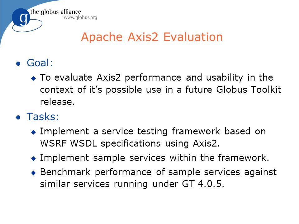 Apache Axis2 Evaluation l Goal: u To evaluate Axis2 performance and usability in the context of its possible use in a future Globus Toolkit release.