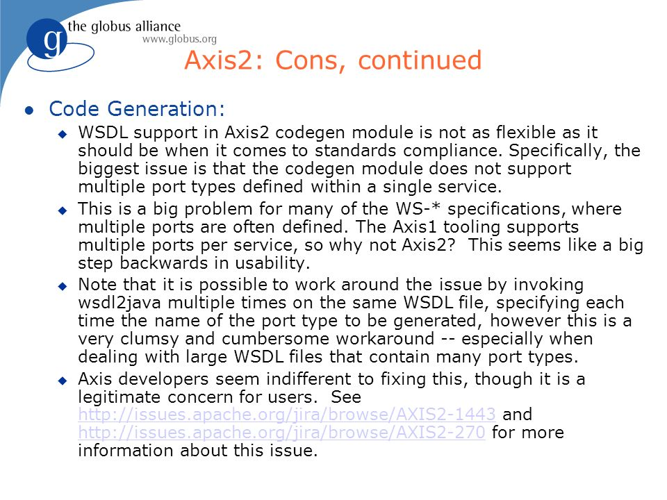 Axis2: Cons, continued l Code Generation: u WSDL support in Axis2 codegen module is not as flexible as it should be when it comes to standards compliance.