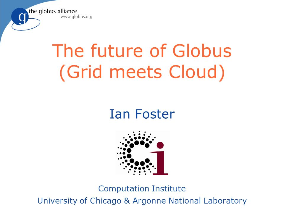 The future of Globus (Grid meets Cloud) Ian Foster Computation Institute University of Chicago & Argonne National Laboratory