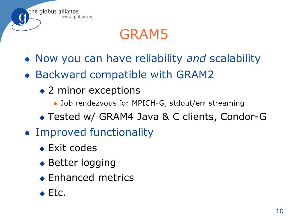 10 GRAM5 l Now you can have reliability and scalability l Backward compatible with GRAM2 u 2 minor exceptions l Job rendezvous for MPICH-G, stdout/err streaming u Tested w/ GRAM4 Java & C clients, Condor-G l Improved functionality u Exit codes u Better logging u Enhanced metrics u Etc.