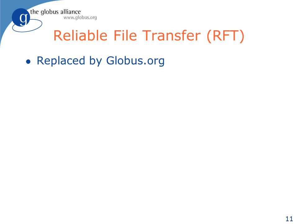 11 Reliable File Transfer (RFT) l Replaced by Globus.org
