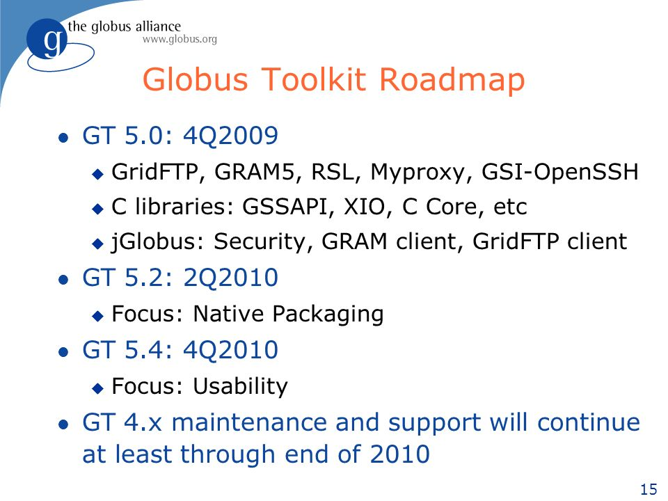 15 Globus Toolkit Roadmap l GT 5.0: 4Q2009 u GridFTP, GRAM5, RSL, Myproxy, GSI-OpenSSH u C libraries: GSSAPI, XIO, C Core, etc u jGlobus: Security, GRAM client, GridFTP client l GT 5.2: 2Q2010 u Focus: Native Packaging l GT 5.4: 4Q2010 u Focus: Usability l GT 4.x maintenance and support will continue at least through end of 2010