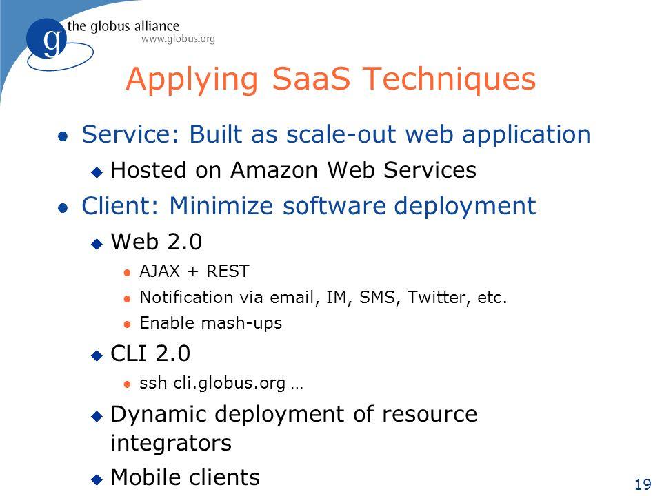 19 Applying SaaS Techniques l Service: Built as scale-out web application u Hosted on Amazon Web Services l Client: Minimize software deployment u Web 2.0 l AJAX + REST l Notification via email, IM, SMS, Twitter, etc.