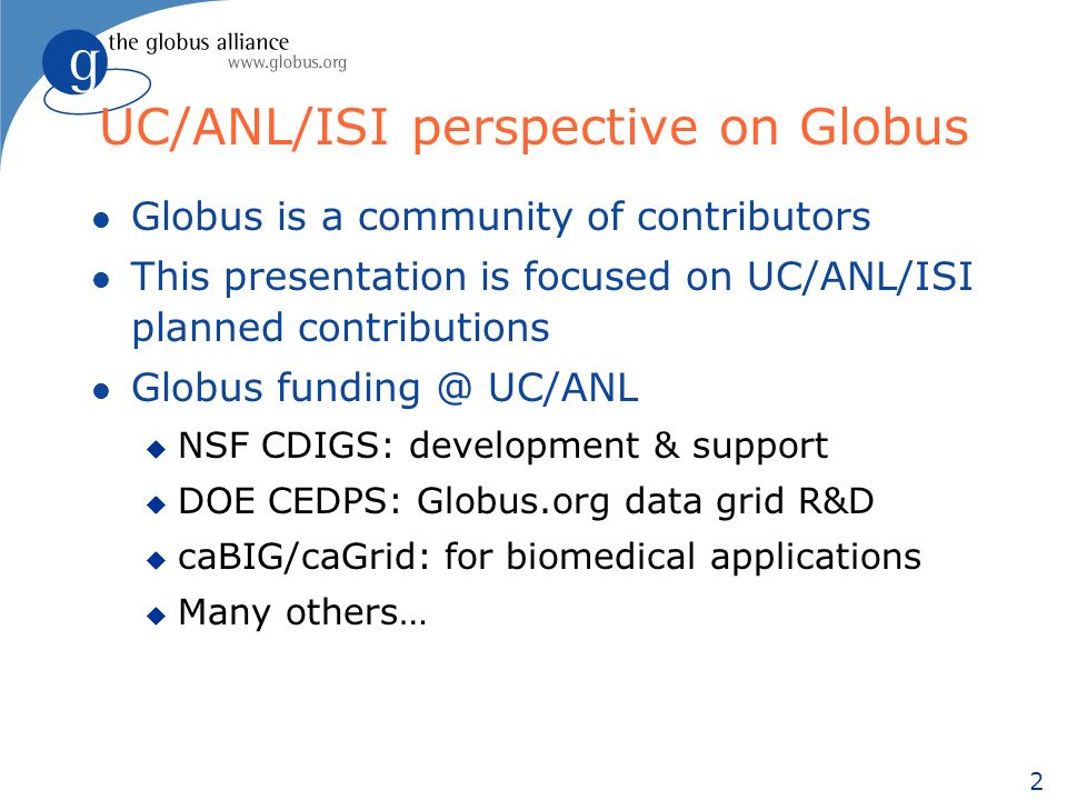2 UC/ANL/ISI perspective on Globus l Globus is a community of contributors l This presentation is focused on UC/ANL/ISI planned contributions l Globus funding @ UC/ANL u NSF CDIGS: development & support u DOE CEDPS: Globus.org data grid R&D u caBIG/caGrid: for biomedical applications u Many others…
