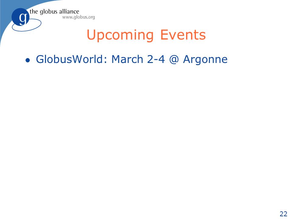 22 Upcoming Events l GlobusWorld: March 2-4 @ Argonne