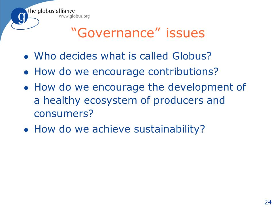 24 Governance issues l Who decides what is called Globus.