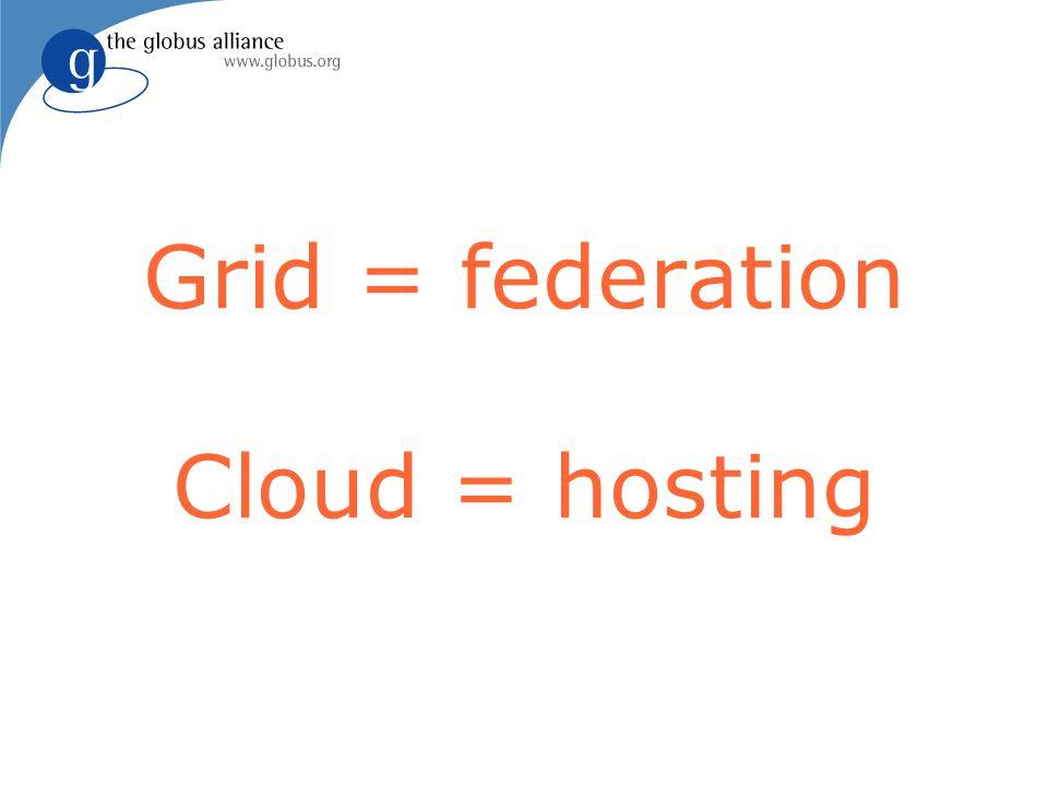 Grid = federation Cloud = hosting
