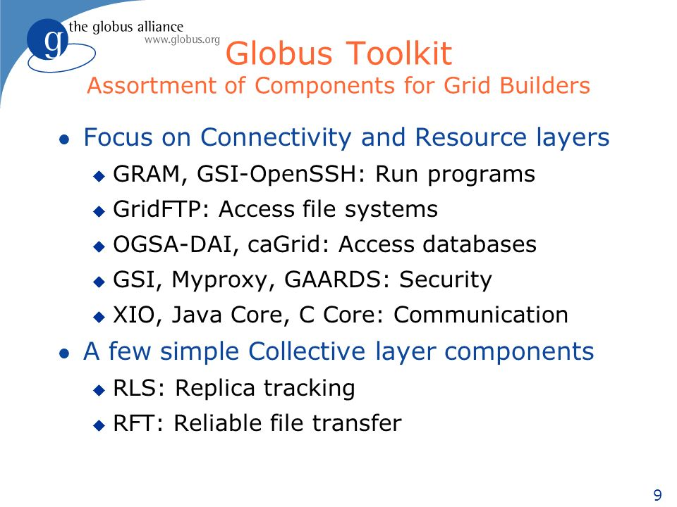 9 Globus Toolkit Assortment of Components for Grid Builders l Focus on Connectivity and Resource layers u GRAM, GSI-OpenSSH: Run programs u GridFTP: Access file systems u OGSA-DAI, caGrid: Access databases u GSI, Myproxy, GAARDS: Security u XIO, Java Core, C Core: Communication l A few simple Collective layer components u RLS: Replica tracking u RFT: Reliable file transfer