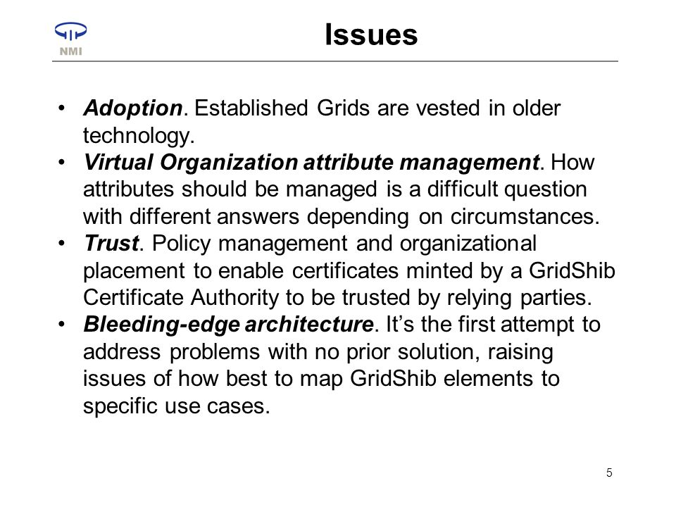 6 Status & Related Activities Developing push capability –SAML (the lingua franca of shibboleth) embedded in proxy certificates Focus moving to TeraGrid –nanoHub Science Gateway –MyVocs-as-ProxyIdP TG test bed Shib-grid BoF –1-2 dozen projects globally to use identity federation (mostly shib) to enable grid userships to scale way up