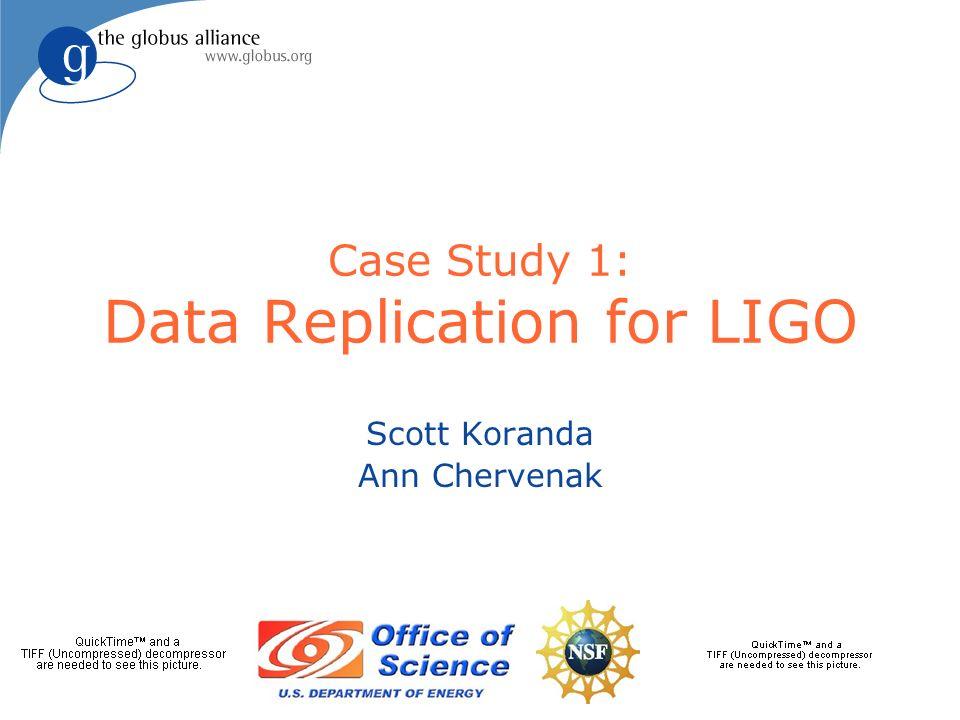 Case Study 1: Data Replication for LIGO Scott Koranda Ann Chervenak