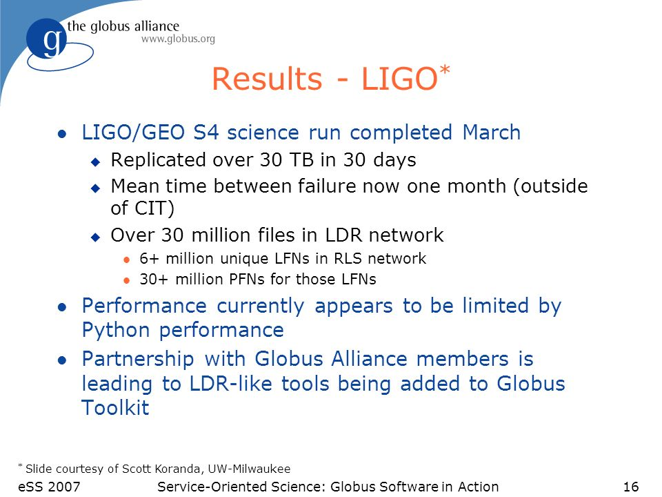 eSS 2007Service-Oriented Science: Globus Software in Action16 Results - LIGO * l LIGO/GEO S4 science run completed March u Replicated over 30 TB in 30 days u Mean time between failure now one month (outside of CIT) u Over 30 million files in LDR network l 6+ million unique LFNs in RLS network l 30+ million PFNs for those LFNs l Performance currently appears to be limited by Python performance l Partnership with Globus Alliance members is leading to LDR-like tools being added to Globus Toolkit * Slide courtesy of Scott Koranda, UW-Milwaukee