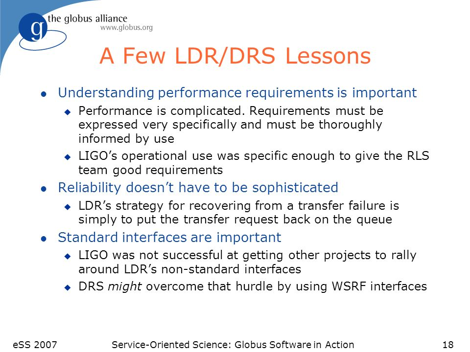 eSS 2007Service-Oriented Science: Globus Software in Action18 A Few LDR/DRS Lessons l Understanding performance requirements is important u Performance is complicated.