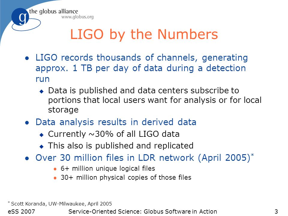 eSS 2007Service-Oriented Science: Globus Software in Action3 LIGO by the Numbers l LIGO records thousands of channels, generating approx.