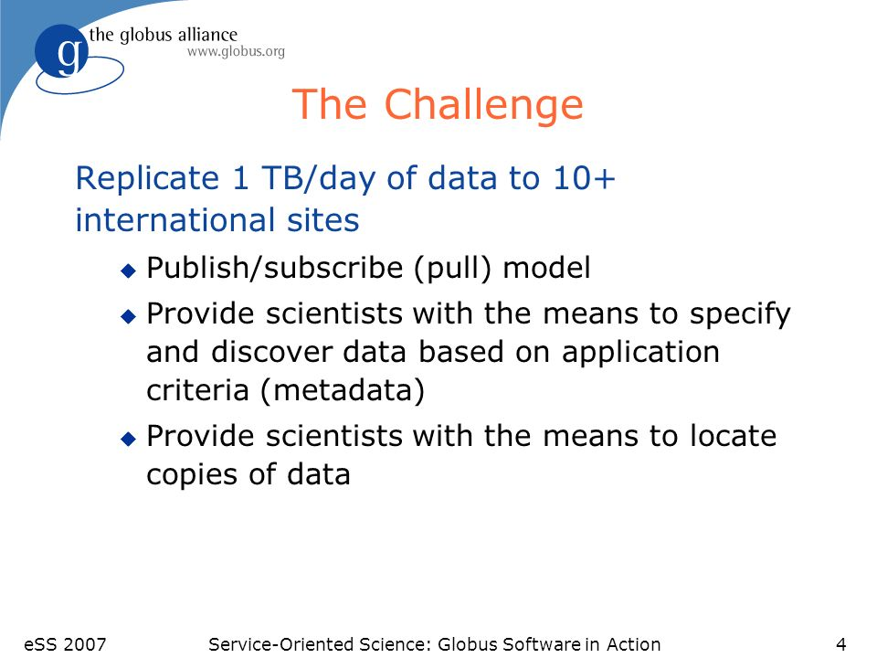 eSS 2007Service-Oriented Science: Globus Software in Action4 The Challenge Replicate 1 TB/day of data to 10+ international sites u Publish/subscribe (pull) model u Provide scientists with the means to specify and discover data based on application criteria (metadata) u Provide scientists with the means to locate copies of data