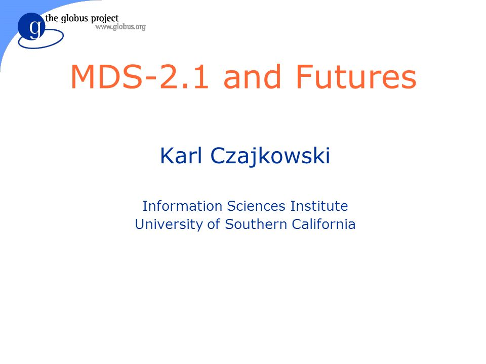 MDS-2.1 and Futures Karl Czajkowski Information Sciences Institute University of Southern California