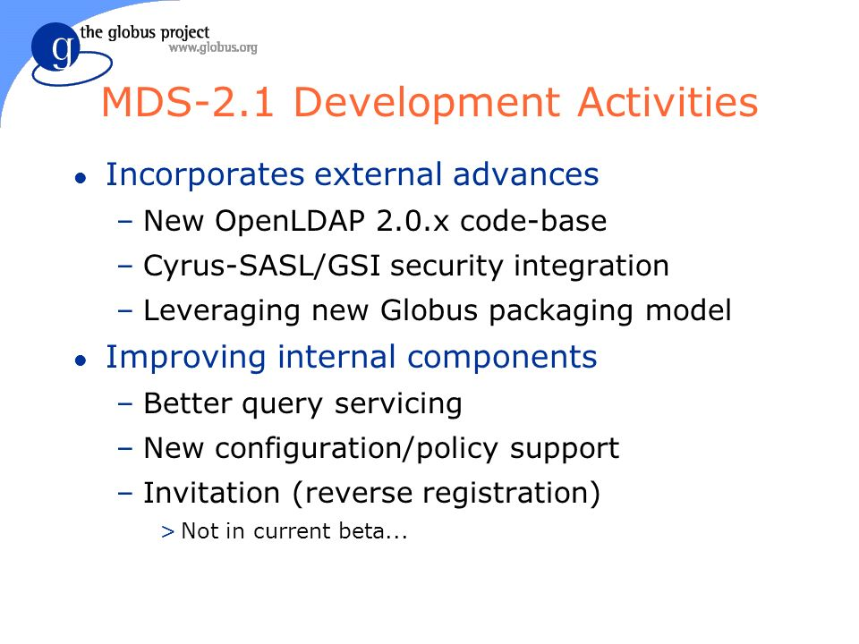 MDS-2.1 Development Activities l Incorporates external advances –New OpenLDAP 2.0.x code-base –Cyrus-SASL/GSI security integration –Leveraging new Globus packaging model l Improving internal components –Better query servicing –New configuration/policy support –Invitation (reverse registration) >Not in current beta...