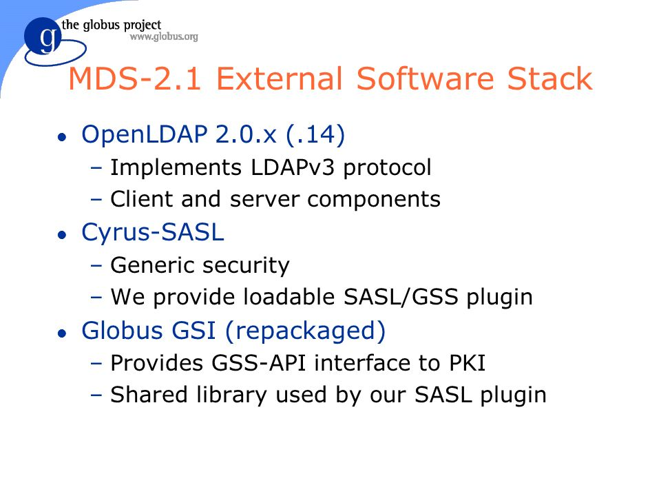 MDS-2.1 External Software Stack l OpenLDAP 2.0.x (.14) –Implements LDAPv3 protocol –Client and server components l Cyrus-SASL –Generic security –We provide loadable SASL/GSS plugin l Globus GSI (repackaged) –Provides GSS-API interface to PKI –Shared library used by our SASL plugin