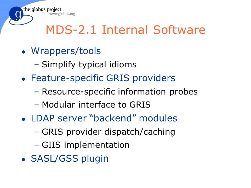 MDS-2.1 Internal Software l Wrappers/tools –Simplify typical idioms l Feature-specific GRIS providers –Resource-specific information probes –Modular interface to GRIS l LDAP server backend modules –GRIS provider dispatch/caching –GIIS implementation l SASL/GSS plugin