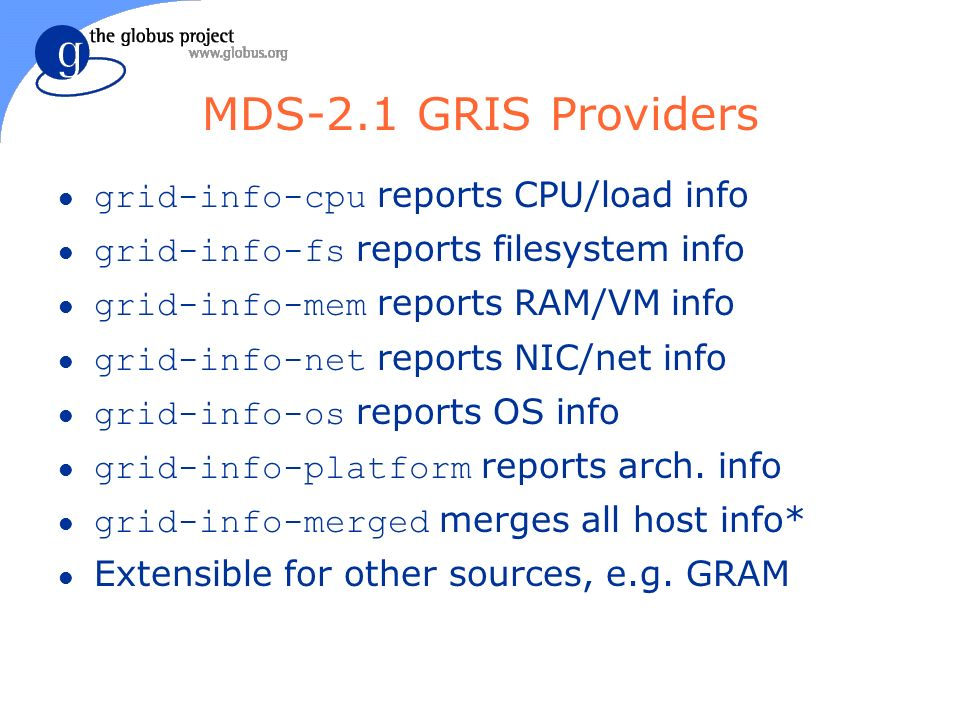 MDS-2.1 GRIS Providers grid-info-cpu reports CPU/load info grid-info-fs reports filesystem info grid-info-mem reports RAM/VM info grid-info-net reports NIC/net info grid-info-os reports OS info grid-info-platform reports arch.
