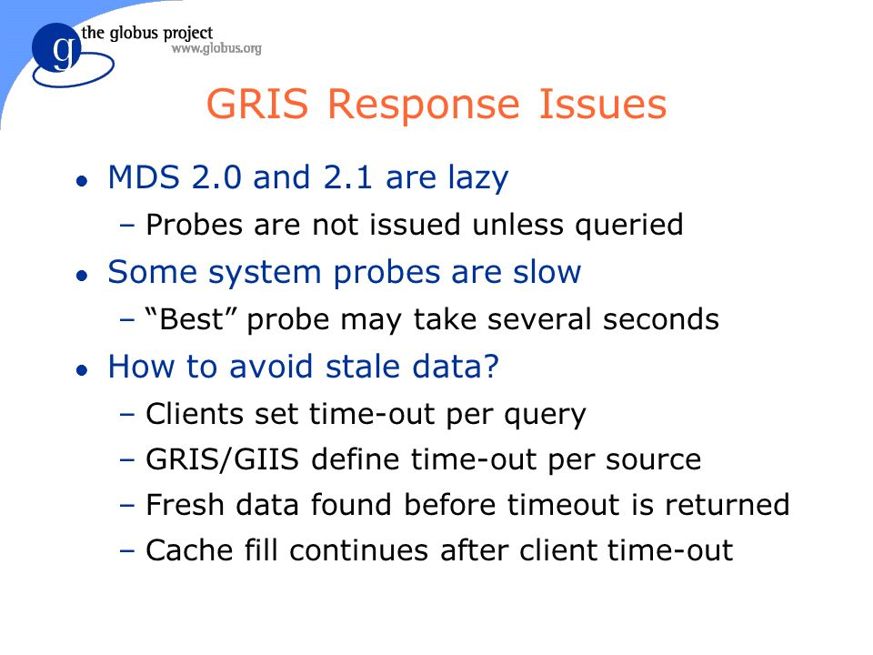GRIS Response Issues l MDS 2.0 and 2.1 are lazy –Probes are not issued unless queried l Some system probes are slow –Best probe may take several seconds l How to avoid stale data.