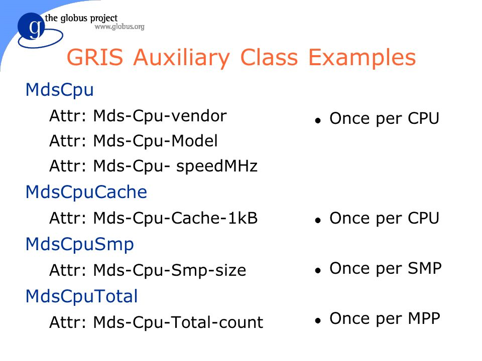 GRIS Auxiliary Class Examples MdsCpu Attr: Mds-Cpu-vendor Attr: Mds-Cpu-Model Attr: Mds-Cpu- speedMHz MdsCpuCache Attr: Mds-Cpu-Cache-1kB MdsCpuSmp Attr: Mds-Cpu-Smp-size MdsCpuTotal Attr: Mds-Cpu-Total-count l Once per CPU l Once per SMP l Once per MPP