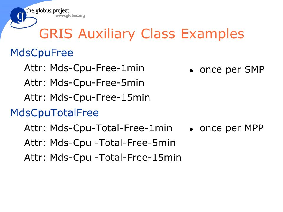 GRIS Auxiliary Class Examples MdsCpuFree Attr: Mds-Cpu-Free-1min Attr: Mds-Cpu-Free-5min Attr: Mds-Cpu-Free-15min MdsCpuTotalFree Attr: Mds-Cpu-Total-Free-1min Attr: Mds-Cpu -Total-Free-5min Attr: Mds-Cpu -Total-Free-15min l once per SMP l once per MPP