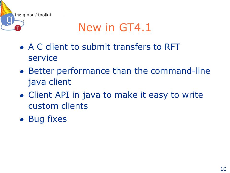 10 New in GT4.1 l A C client to submit transfers to RFT service l Better performance than the command-line java client l Client API in java to make it easy to write custom clients l Bug fixes