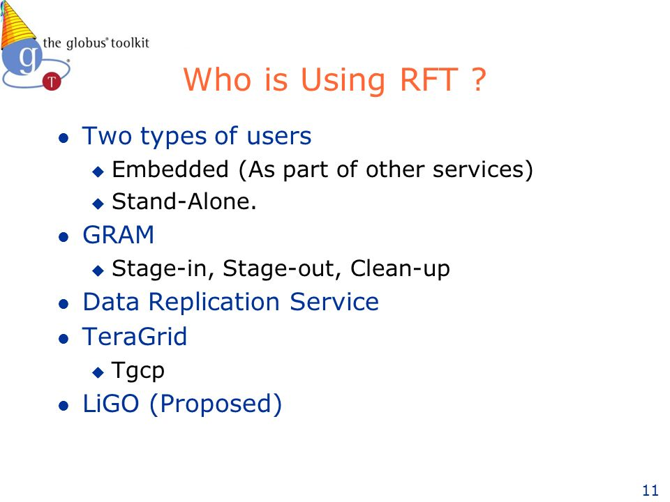 11 Who is Using RFT ? l Two types of users u Embedded (As part of other services) u Stand-Alone. l GRAM u Stage-in, Stage-out, Clean-up l Data Replica