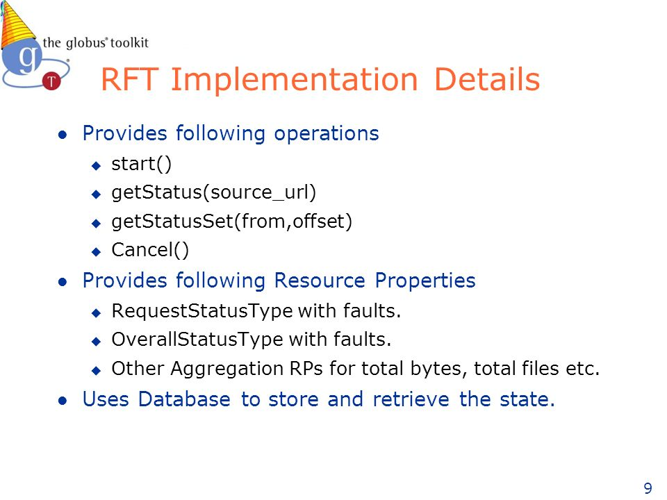 9 RFT Implementation Details l Provides following operations u start() u getStatus(source_url) u getStatusSet(from,offset) u Cancel() l Provides follo