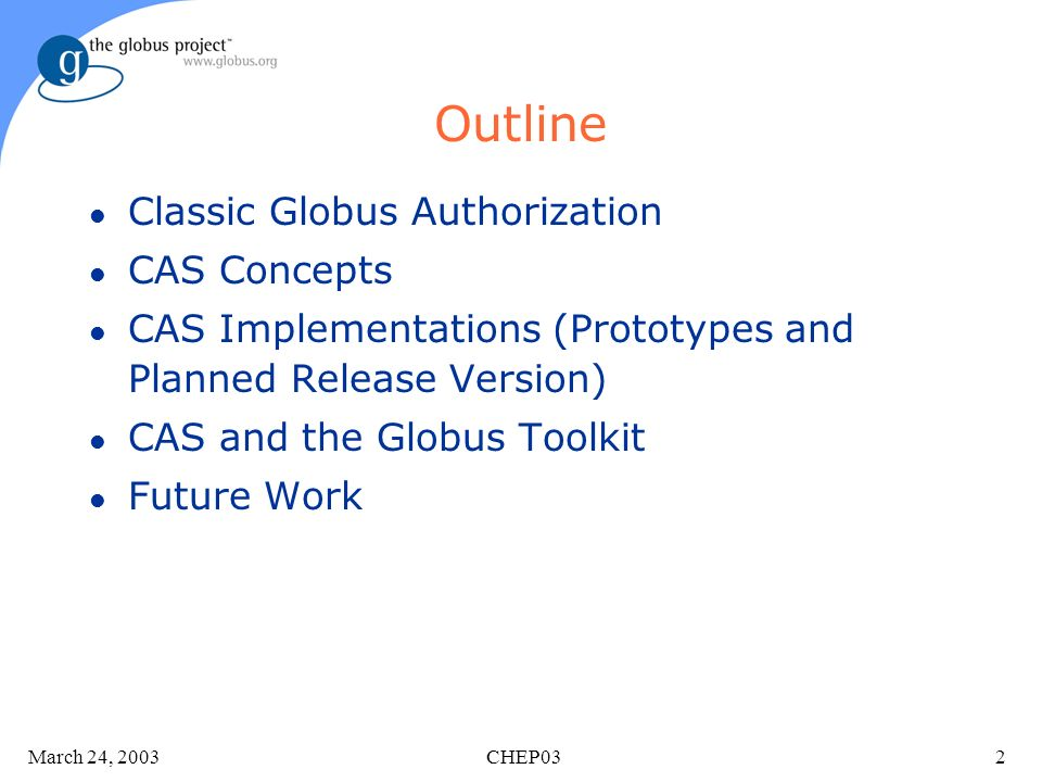 March 24, 2003 CHEP032 Outline l Classic Globus Authorization l CAS Concepts l CAS Implementations (Prototypes and Planned Release Version) l CAS and the Globus Toolkit l Future Work