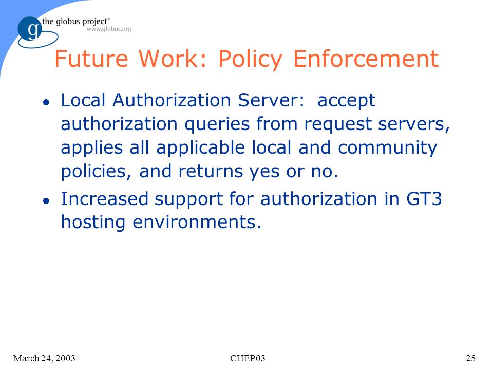 March 24, 2003 CHEP0325 Future Work: Policy Enforcement l Local Authorization Server: accept authorization queries from request servers, applies all a